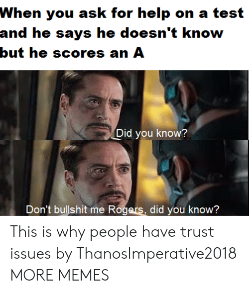 Dank, Memes, and Target: When you ask for help on a test  and he says he doesn't know  but he scores an A  Did you know?  Don't bullshit me Rogers,  did you know? This is why people have trust issues by ThanosImperative2018 MORE MEMES