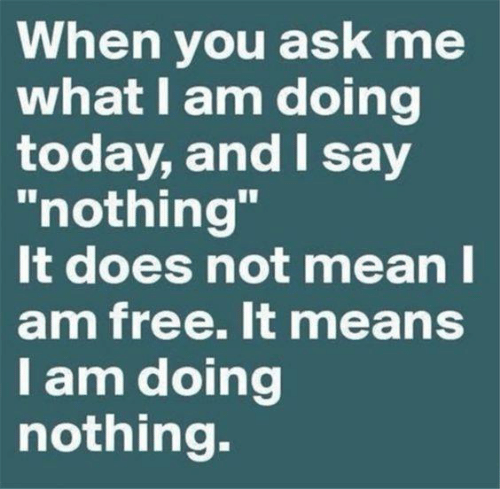 """Dank, Free, and Today: When you ask me  what I am doing  today, and I say  """"nothing'""""  t does not meanl  am free. It means  lam doing  nothing."""