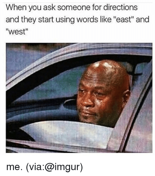 "imgure: When you ask someone for directions  and they start using words like ""east"" and  ""west"" me. (via:@imgur)"