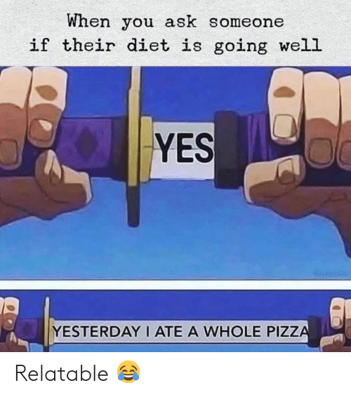 Pizza, Relatable, and Diet: When you ask someone  if their diet is going well  YES  YESTERDAY I ATE A WHOLE PIZZA Relatable 😂