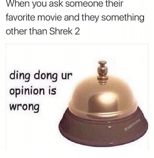 Shrek 2: When you ask someone their  favorite movie and they something  other than Shrek 2  ding donq ur  opinion iS  wrong