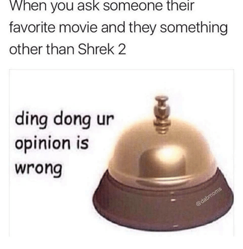 Shrek 2: When you ask someone their  favorite movie and they something  other than Shrek 2  ding dong ur  opinion is  wrong