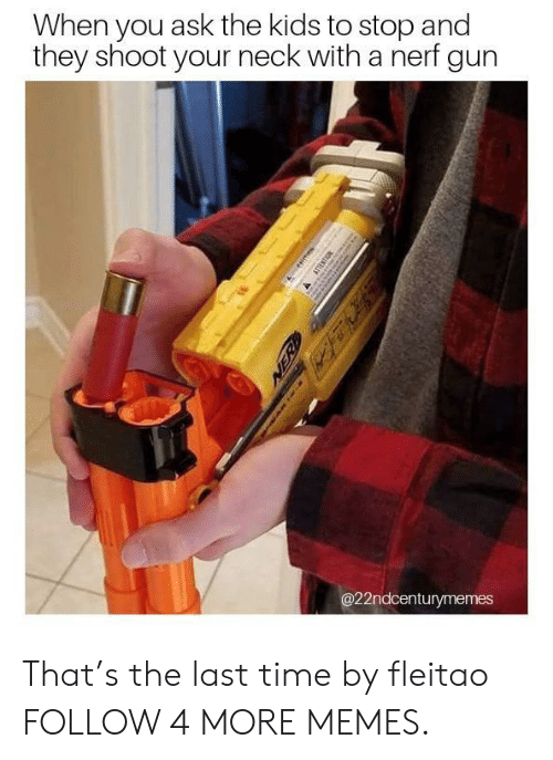 nerf gun: When you ask the kids to stop and  they shoot your neck with a nerf gun  @22ndcenturymemes  esie  ATTESTON  NER That's the last time by fleitao FOLLOW 4 MORE MEMES.