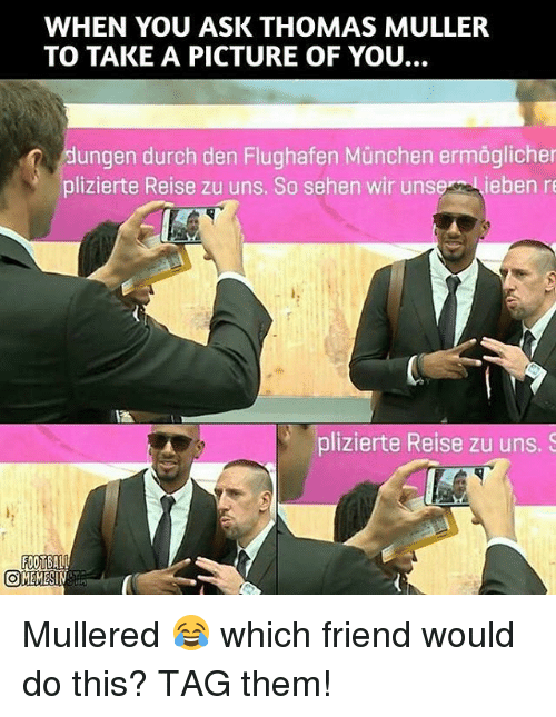 Mullered: WHEN YOU ASK THOMAS MULLER  TO TAKE A PICTURE OF YOU.  dungen durch den Flughafen Munchen ermoglicher  plizierte Reise zu uns. So sehen wir unse  ieben re  plizierte Reise zu uns, S  FOOTBALL  OMEMESI Mullered 😂 which friend would do this? TAG them!
