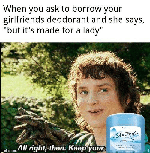 """Deodorant: When you ask to borrow your  girlfriends deodorant and she says,  """"but it's made for a lady""""  Secret  yiss  mglip.com All right, then. Keepyour  het"""