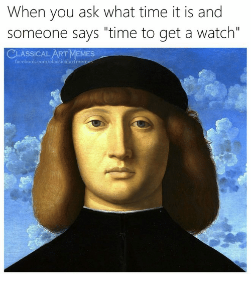 "Facebook, Memes, and facebook.com: When you ask what time it is and  someone says ""time to get a watch""  CLASSICAL ART MEMES  facebook.com/classicalartmem"