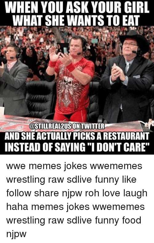 "Wwe Memes: WHEN YOU ASK YOUR GIRL  WHAT SHE WANTS TOEAT  (@STILLR EALZUSONTWITTER  INSTEAD OF SAYING ""I DON'T CARE"" wwe memes jokes wwememes wrestling raw sdlive funny like follow share njpw roh love laugh haha memes jokes wwememes wrestling raw sdlive funny food njpw"