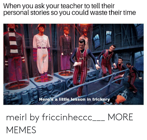 Trickery: When you asK your teacher to tell their  personal stories so you could waste their time  Here's a little lesson in trickery meirl by friccinheccc___ MORE MEMES