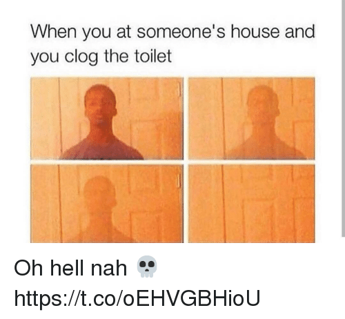 House, Hell, and You: When you at someone's house and  you clog the toilet Oh hell nah 💀 https://t.co/oEHVGBHioU