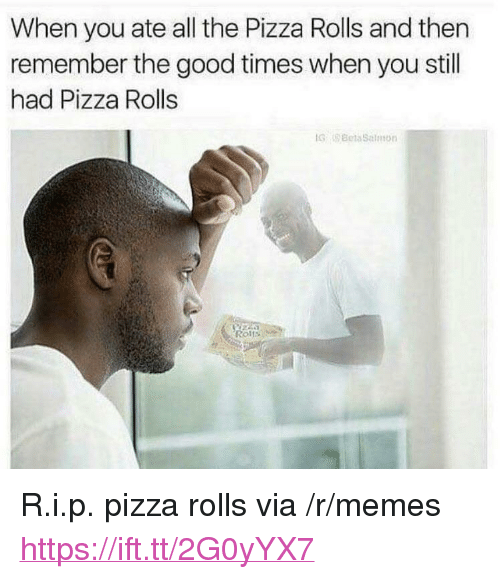 """Memes, Pizza, and Good: When you ate all the Pizza Rolls and then  remember the good times when you still  had Pizza Rolls  GBeta Salon  Rol <p>R.i.p. pizza rolls via /r/memes <a href=""""https://ift.tt/2G0yYX7"""">https://ift.tt/2G0yYX7</a></p>"""