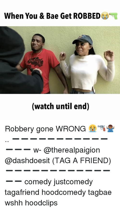 Bae, Memes, and Wshh: When You & Bae Get ROBBED  (watch until end) Robbery gone WRONG 😭🔫🙅🏾♂️.. ➖➖➖➖➖➖➖➖➖➖➖➖➖➖ w- @therealpaigion @dashdoesit (TAG A FRIEND) ➖➖➖➖➖➖➖➖➖➖➖➖➖➖ comedy justcomedy tagafriend hoodcomedy tagbae wshh hoodclips