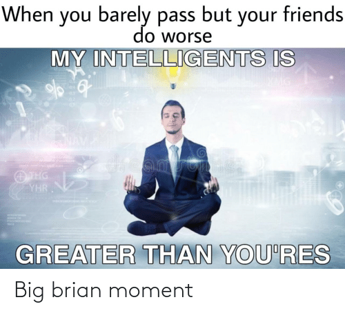 Worse: When you barely pass but your friends  do worse  MY INTELLIGENTS IS  04  03  02  dreamstime  O THG  YHR  GREATER THAN YOU'RES Big brian moment