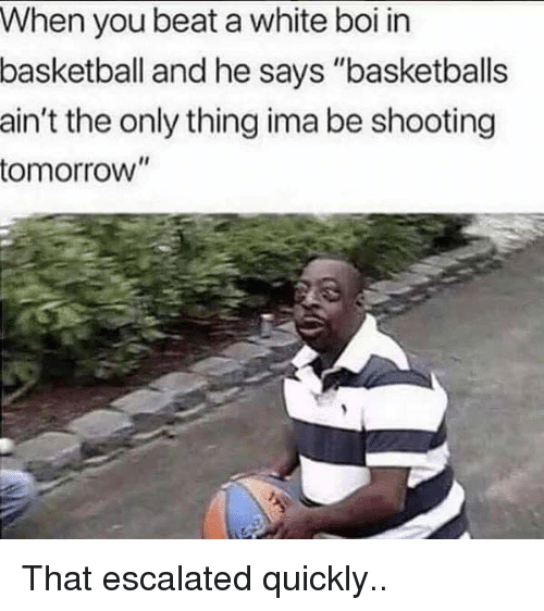 "Basketball, Reddit, and Tomorrow: When you beat a white boi in  basketball  and he says ""basketballs  ain't the only thing ima be shooting  tomorrow"""