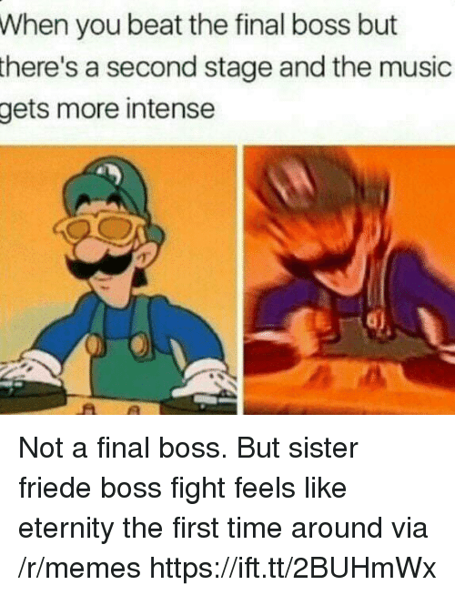 Final Boss, Memes, and Music: When you beat the final boss but  there's  a second stage and the music  more intense  gets Not a final boss. But sister friede boss fight feels like eternity the first time around via /r/memes https://ift.tt/2BUHmWx