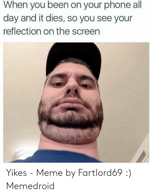 Fartlord69: When you been on your phone all  day and it dies, so you see your  reflection on the screen Yikes - Meme by Fartlord69 :) Memedroid