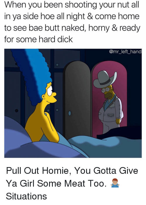 Bae, Butt, and Hoe: When you been shooting your nut all  in ya side hoe all night & come home  to see bae butt naked, horny & ready  for some hard dick  @mr_left_hand Pull Out Homie, You Gotta Give Ya Girl Some Meat Too. 🤷🏽♂️ Situations