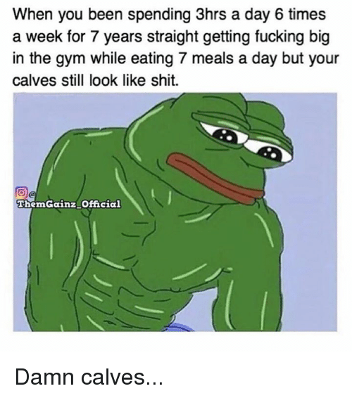 Calv: When you been spending 3hrs a day 6 times  a week for 7 years straight getting fucking big  in the gym while eating 7 meals a day but your  calves still look like shit.  ThemGainz Official Damn calves...