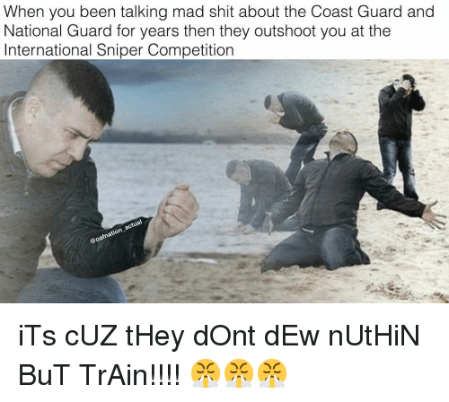 Memes, Shit, and Train: When you been talking mad shit about the Coast Guard and  National Guard for years then they outshoot you at the  International Sniper Competition iTs cUZ tHey dOnt dEw nUtHiN BuT TrAin!!!! 😤😤😤