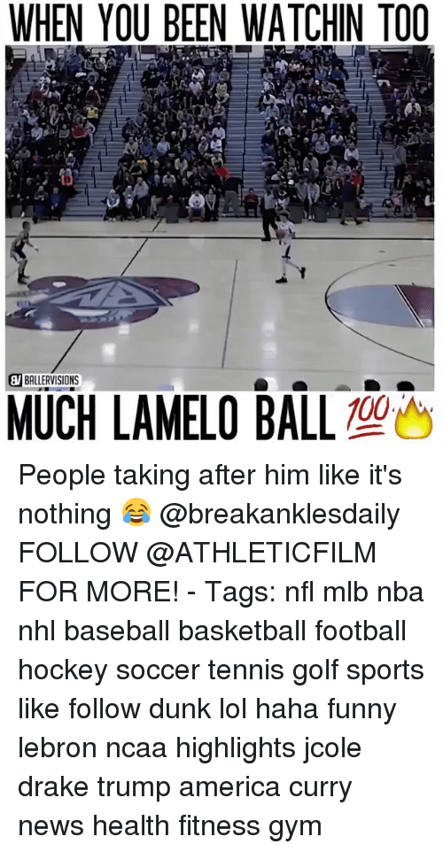 Memes, 🤖, and Health: WHEN YOU BEEN WATCHIN TOO  BALLERVISIONS  MUCH LAMELO BALL  100 People taking after him like it's nothing 😂 @breakanklesdaily FOLLOW @ATHLETICFILM FOR MORE! - Tags: nfl mlb nba nhl baseball basketball football hockey soccer tennis golf sports like follow dunk lol haha funny lebron ncaa highlights jcole drake trump america curry news health fitness gym