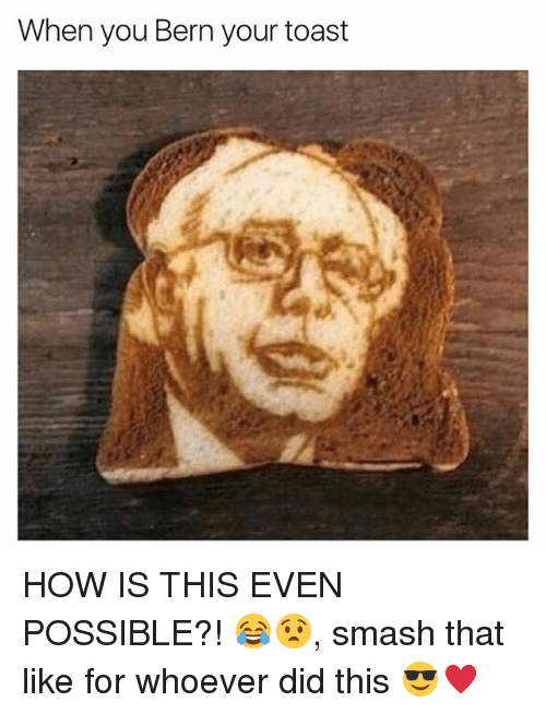 Bern: When you Bern your toast HOW IS THIS EVEN POSSIBLE?! 😂😧, smash that like for whoever did this 😎♥️