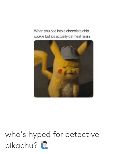 Memes, Pikachu, and Chocolate: When you bite into a chocolate chip  cookie but it's actually oatmeal raisin who's hyped for detective pikachu? 🙋🏻♂️
