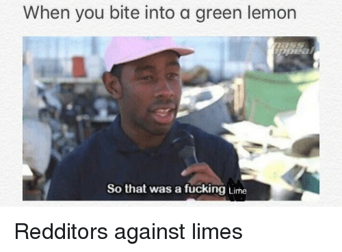 Fucking, Lemon, and Lime: When you bite into a green lemon  So that was a fucking Lime Redditors against limes