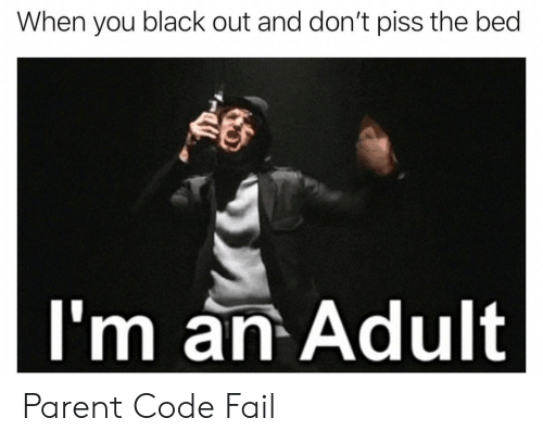 black out: When you black out and don't piss the bed  I'm an Adult Parent Code Fail