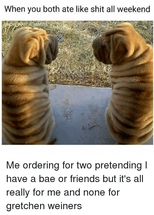 gretchen: When you both ate like shit all weekend Me ordering for two pretending I have a bae or friends but it's all really for me and none for gretchen weiners