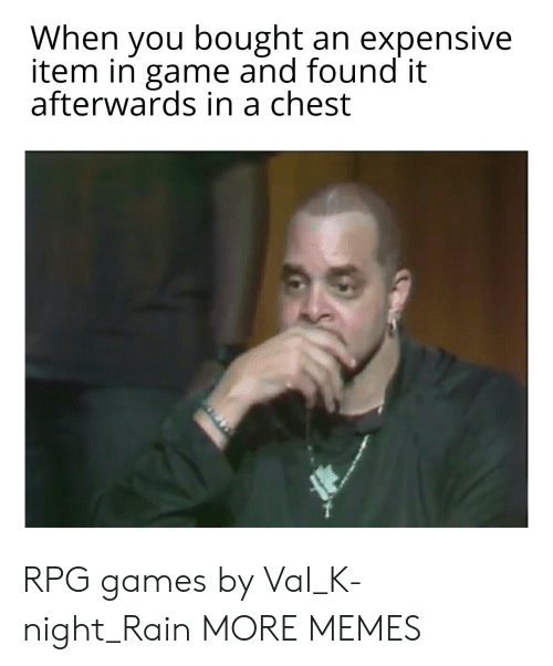 expensive: When you bought an expensive  item in game and found it  afterwards in a chest RPG games by Val_K-night_Rain MORE MEMES