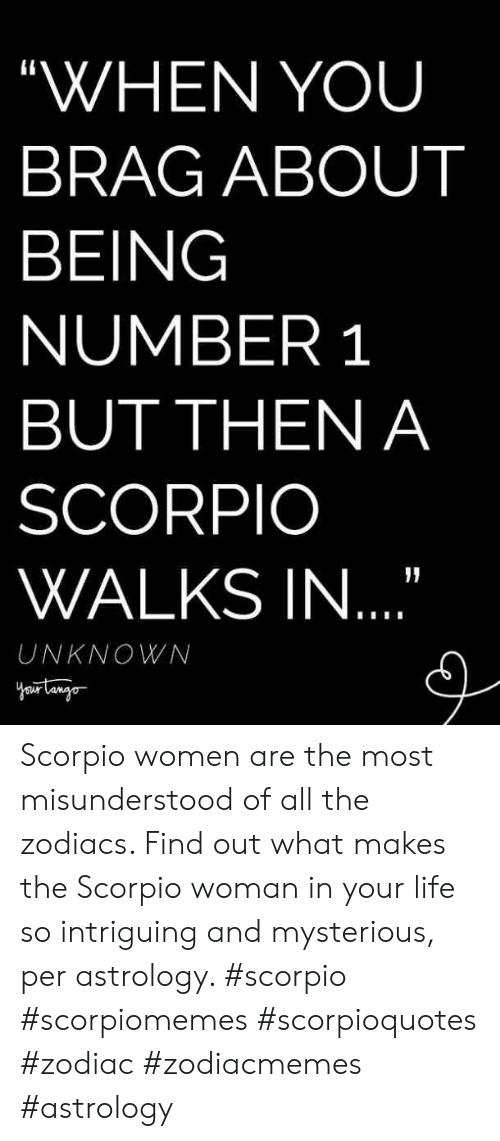 "Number 1: ""WHEN YOU  BRAG ABOUT  BEING  NUMBER 1  BUT THEN A  SCORPIO  WALKS IN  UNKNOWN Scorpio women are the most misunderstood of all the zodiacs. Find out what makes the Scorpio woman in your life so intriguing and mysterious, per astrology. #scorpio #scorpiomemes #scorpioquotes #zodiac #zodiacmemes #astrology"