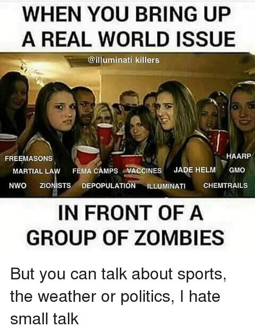 nwo: WHEN YOU BRING UP  A REAL WORLD ISSUE  @illuminati killers  HAARP  FREEMASONS  MARTIAL LAw FEMA CAMPS VACCINES  JADE HELM  GMO  NWO ZIONISTS DEPOPULATION ILLUMINATI  CHEMTRAILS  IN FRONT OF A  GROUP OF ZOMBIES But you can talk about sports, the weather or politics, I hate small talk