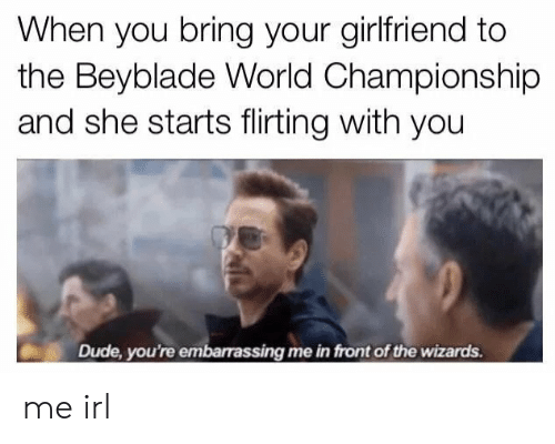 Wizards: When you bring your girlfriend to  the Beyblade World Championship  and she starts flirting with you  Dude, you're embarassing me in front of the wizards. me irl