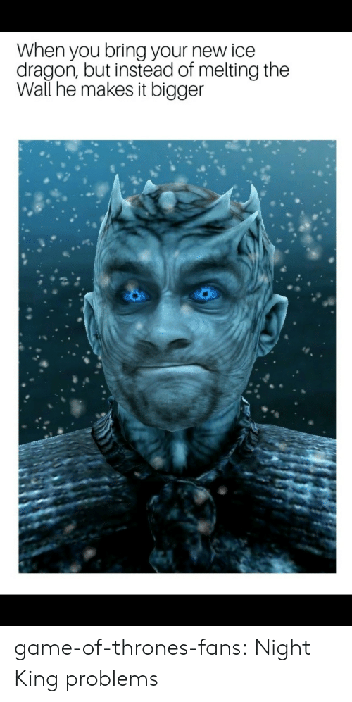 melting: When you bring your new ice  dragon, but instead of melting the  Wall he makes it bigger game-of-thrones-fans:  Night King problems