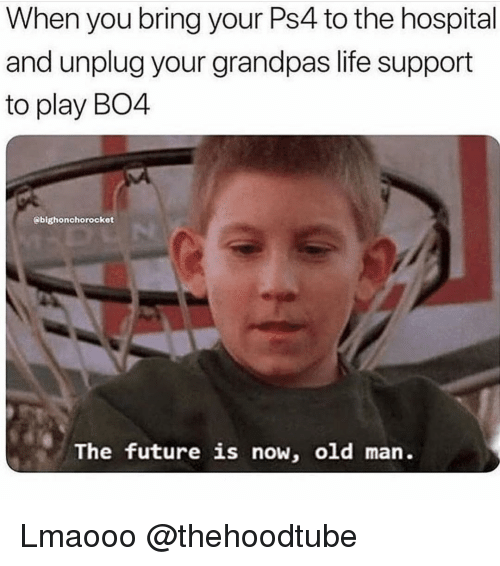 Future, Life, and Memes: When you bring your Ps4 to the hospital  and unplug your grandpas life support  to play BO4  @bighonchorocket  The future is now, old man. Lmaooo @thehoodtube