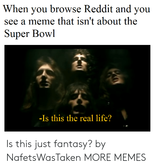 Dank, Life, and Meme: When you browse Reddit and you  see a meme that isn't about the  Super Bowl  -Is this the real life? Is this just fantasy? by NafetsWasTaken MORE MEMES