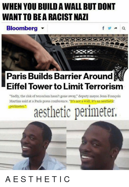 "Eiffel Towering: WHEN YOU BUILD AWALL BUT DONT  WANT TO BEARACISTNAZI  Bloomberg  Paris Builds Barrier Around  Eiffel Tower to Limit Terrorism  ""Sadly, the risk ofterrorism hasn't gone away,"" deputy mayor Jean-Francois  Martins said at a Paris press conference. ""It's not a wall, it's an aesthetic  perimeter.""  aesthetic perimeter, A E S T H E T I C"