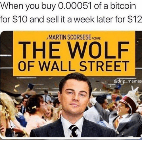 The Wolf of Wall Street: When you buy 0.00051 of a bitcoin  for $10 and sell it a week later for $12  MARTIN SCORSESEPICTURE  THE WOLF  OF WALL STREET  @drip memes