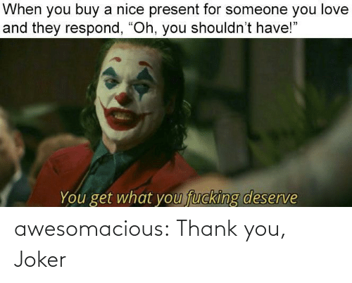 "Shouldnt: When you buy a nice present for someone you love  and they respond, ""Oh, you shouldn't have!""  fucking deserve  You get what you awesomacious:  Thank you, Joker"
