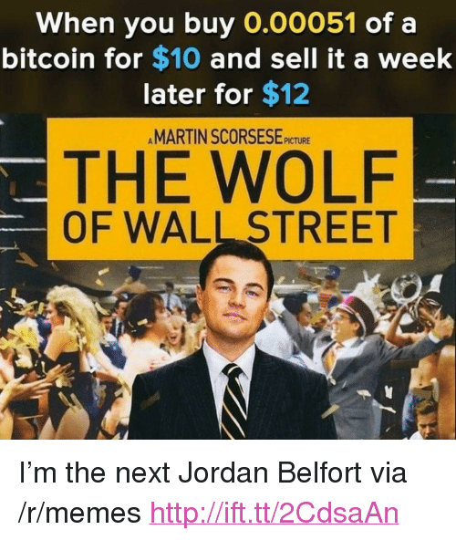 "The Wolf of Wall Street: When you buy O.00051 of a  bitcoin for $10 and sell it a week  later for $12  MARTIN SCORSESE-iCTURE  THE WOLF  OF WALL STREET <p>I&rsquo;m the next Jordan Belfort via /r/memes <a href=""http://ift.tt/2CdsaAn"">http://ift.tt/2CdsaAn</a></p>"