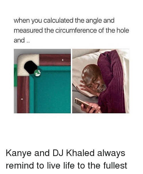 Calculation: when you calculated the angle and  measured the circumference of the hole  and Kanye and DJ Khaled always remind to live life to the fullest