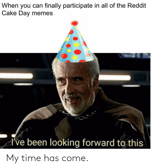 Memes, Reddit, and Cake: When you can finally participate in all of the Reddit  Cake Day memes  d've been looking forward to this My time has come.