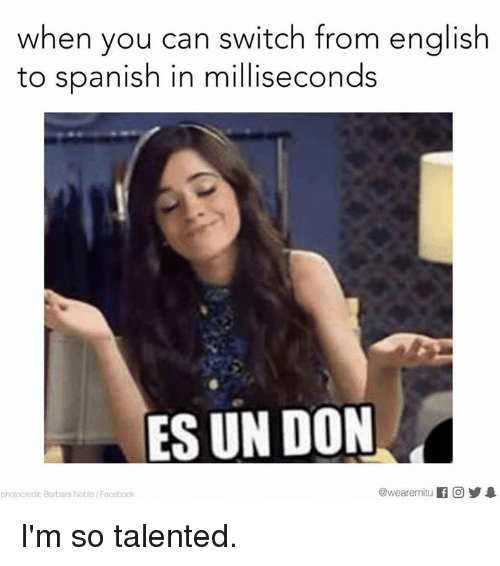 English To Spanish: when you can switch from english  to Spanish in milliseconds  ES UN DON  @wearemiitu  photocredit Barbara Noble/Facebook I'm so talented.
