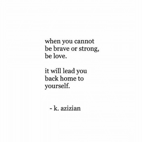 Love, Brave, and Home: when you cannot  be brave or strong,  be love  it will lead you  back home to  yourself  - k. azizian