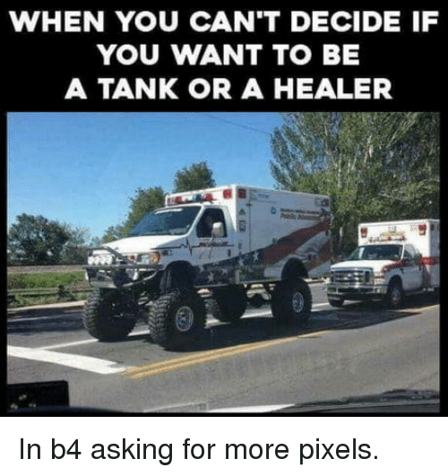 Pixels, Asking, and Tank: WHEN YOU CAN'T DECIDE IF  YOU WANT TO BE  A TANK OR A HEALER In b4 asking for more pixels.
