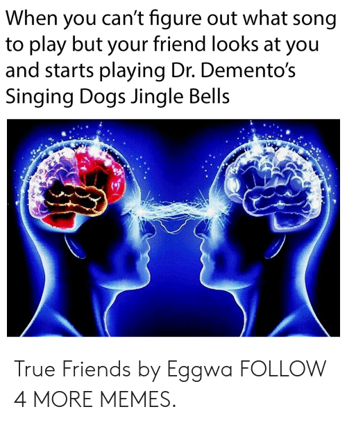Jingle Bells: When you can't figure out what song  to play but your friend looks at you  and starts playing Dr. Demento's  Singing Dogs Jingle Bells True Friends by Eggwa FOLLOW 4 MORE MEMES.