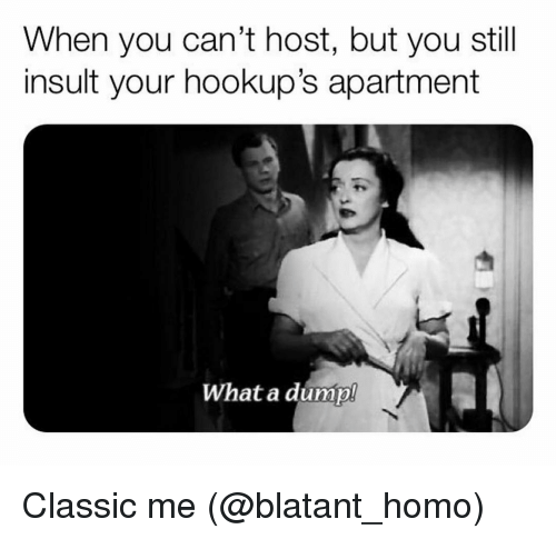 Grindr, Host, and You: When you can't host, but you still  insult your hookup's apartment  What a dump! Classic me (@blatant_homo)
