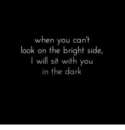 cant-look: when you can't  look on the bright side,  I will sit with you  in the dark