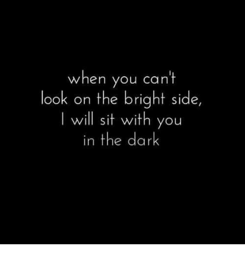 cant-look: when you cant  look on the bright side,  I will sit with you  in the dark