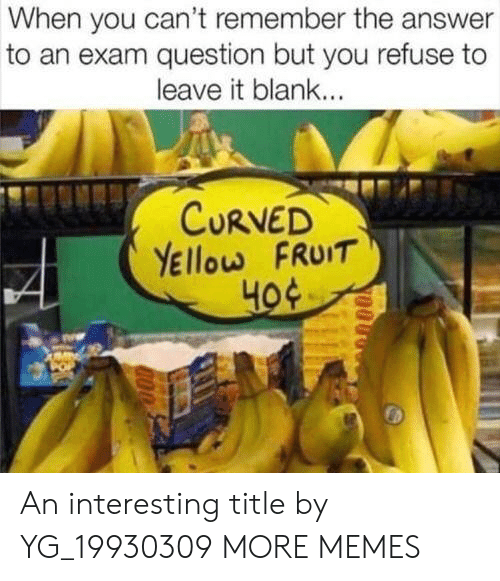 Dank, Memes, and Target: When you can't remember the answer  to an exam question but you refuse to  leave it blank...  CURVED  YEllow FRUIT  но An interesting title by YG_19930309 MORE MEMES