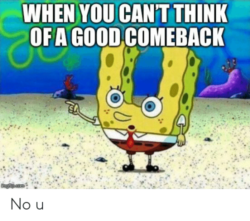 Good Comeback: WHEN YOU CANT THINK  OFA GOOD COMEBACK No u